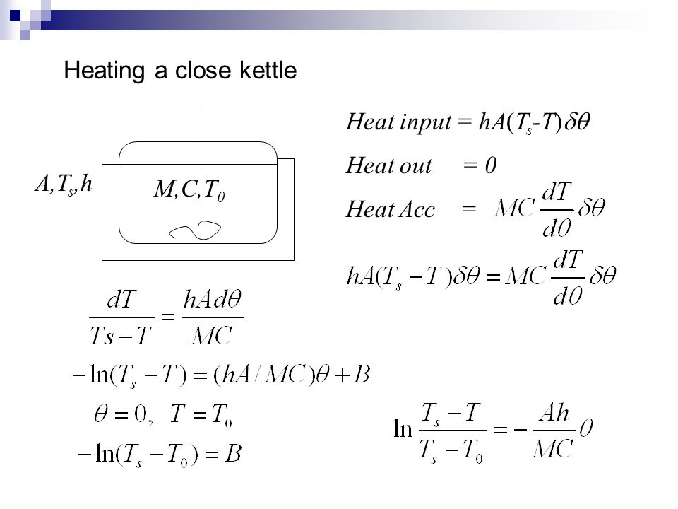 Heating a close kettle Heat input = hA(Ts-T)dq Heat out = 0 Heat Acc = A,Ts,h M,C,T0