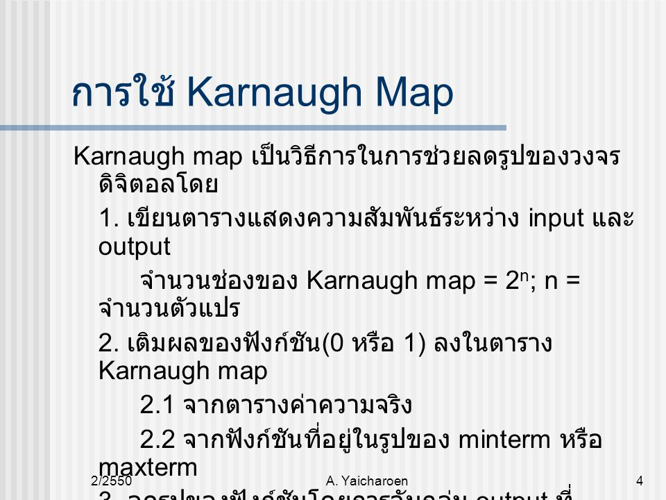 การใช้ Karnaugh Map Karnaugh map เป็นวิธีการในการช่วยลดรูปของวงจรดิจิตอลโดย. 1. เขียนตารางแสดงความสัมพันธ์ระหว่าง input และ output.
