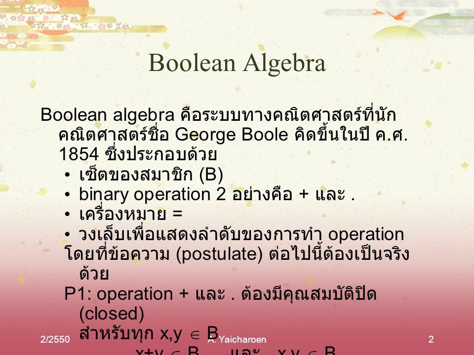 Boolean Algebra Boolean algebra คือระบบทางคณิตศาสตร์ที่นักคณิตศาสตร์ชื่อ George Boole คิดขึ้นในปี ค.ศ. 1854 ซึ่งประกอบด้วย.