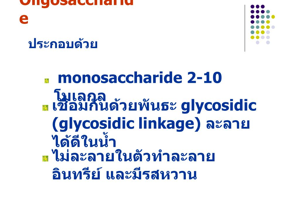 2. Oligosaccharide ประกอบด้วย. monosaccharide 2-10 โมเลกุล. เชื่อมกันด้วยพันธะ glycosidic (glycosidic linkage) ละลายได้ดีในน้ำ.