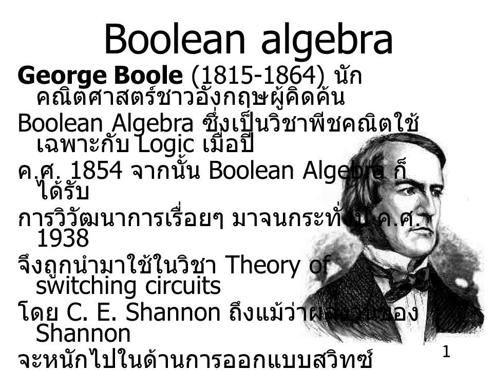 Boolean algebra George Boole (1815-1864) นักคณิตศาสตร์ชาวอังกฤษผู้คิดค้น. Boolean Algebra ซึ่งเป็นวิชาพีชคณิตใช้เฉพาะกับ Logic เมื่อปี
