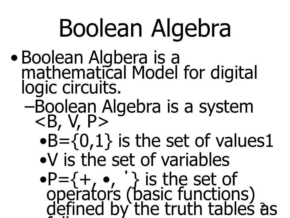 Boolean Algebra Boolean Algbera is a mathematical Model for digital logic circuits. Boolean Algebra is a system <B, V, P>