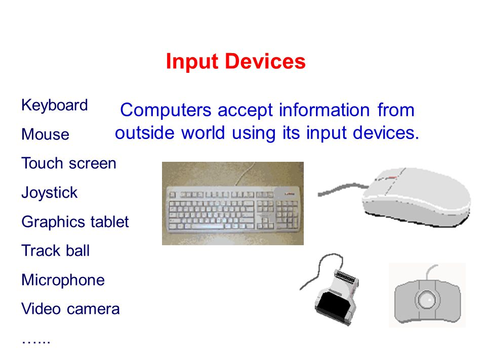 Input Devices Keyboard. Mouse. Touch screen. Joystick. Graphics tablet. Track ball. Microphone.