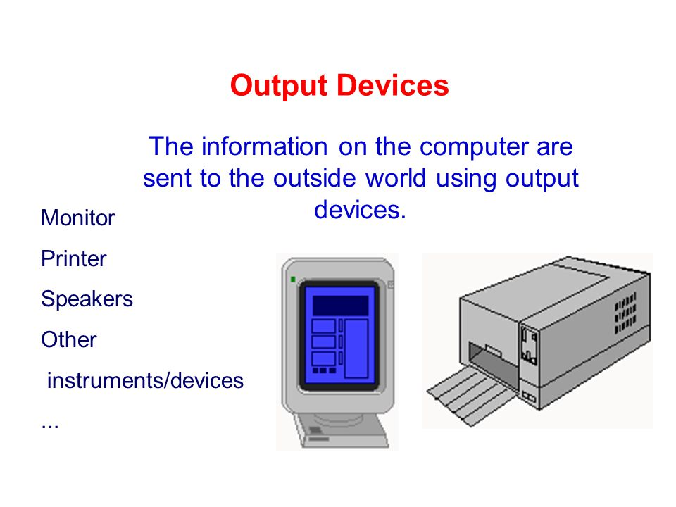 output devices Peripheral equipment that converts a computer's output to a form that can be seen, heard, or used as an input for another device, process, or system.