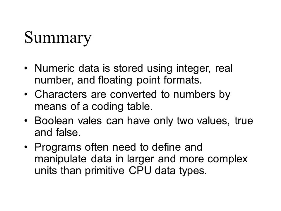 Summary Numeric data is stored using integer, real number, and floating point formats.