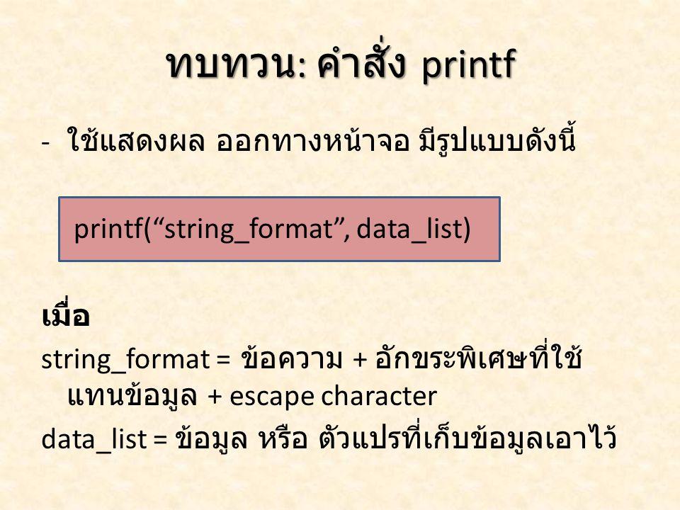 ทบทวน: คำสั่ง printf ใช้แสดงผล ออกทางหน้าจอ มีรูปแบบดังนี้