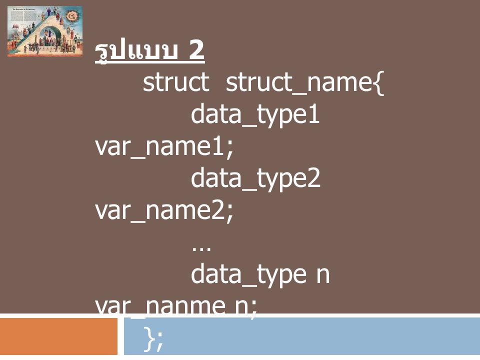 รูปแบบ 2 struct struct_name{ data_type1 var_name1; data_type2 var_name2; … data_type n var_nanme n;