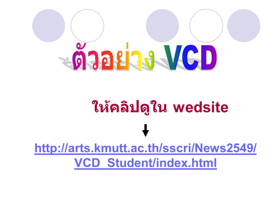 ตัวอย่าง VCD ให้คลิปดูใน wedsite http://arts.kmutt.ac.th/sscri/News2549/VCD_Student/index.html