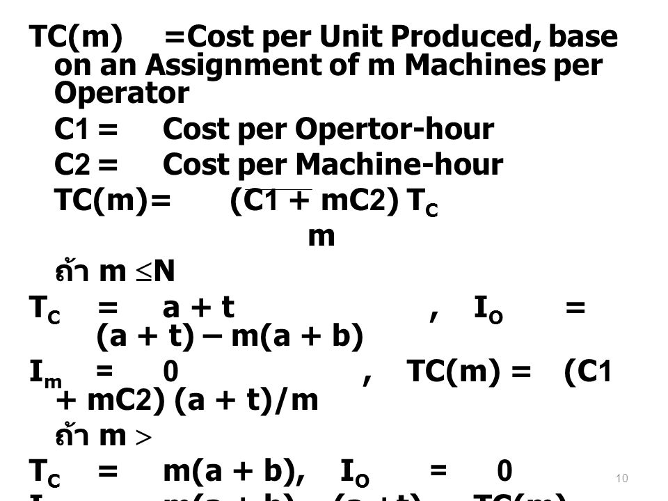 TC(m) =Cost per Unit Produced, base on an Assignment of m Machines per Operator C1 = Cost per Opertor-hour C2 = Cost per Machine-hour TC(m)= (C1 + mC2) TC m ถ้า m N TC = a + t , IO = (a + t) – m(a + b) Im = 0 , TC(m) = (C1 + mC2) (a + t)/m ถ้า m  TC = m(a + b) , IO = 0 Im = m(a + b) – (a +t) , TC(m)= (C1 + mC2) (a + b)