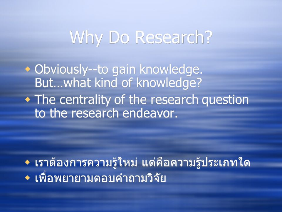 Why Do Research Obviously--to gain knowledge. But…what kind of knowledge The centrality of the research question to the research endeavor.