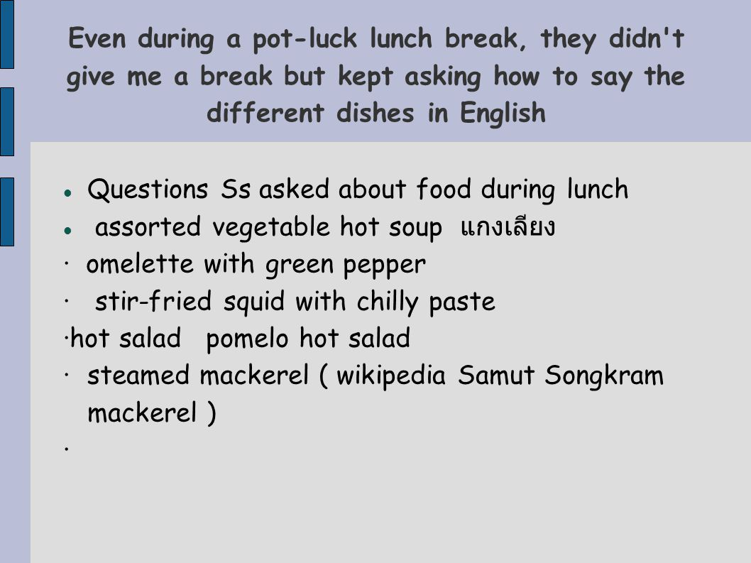 Even during a pot-luck lunch break, they didn t give me a break but kept asking how to say the different dishes in English