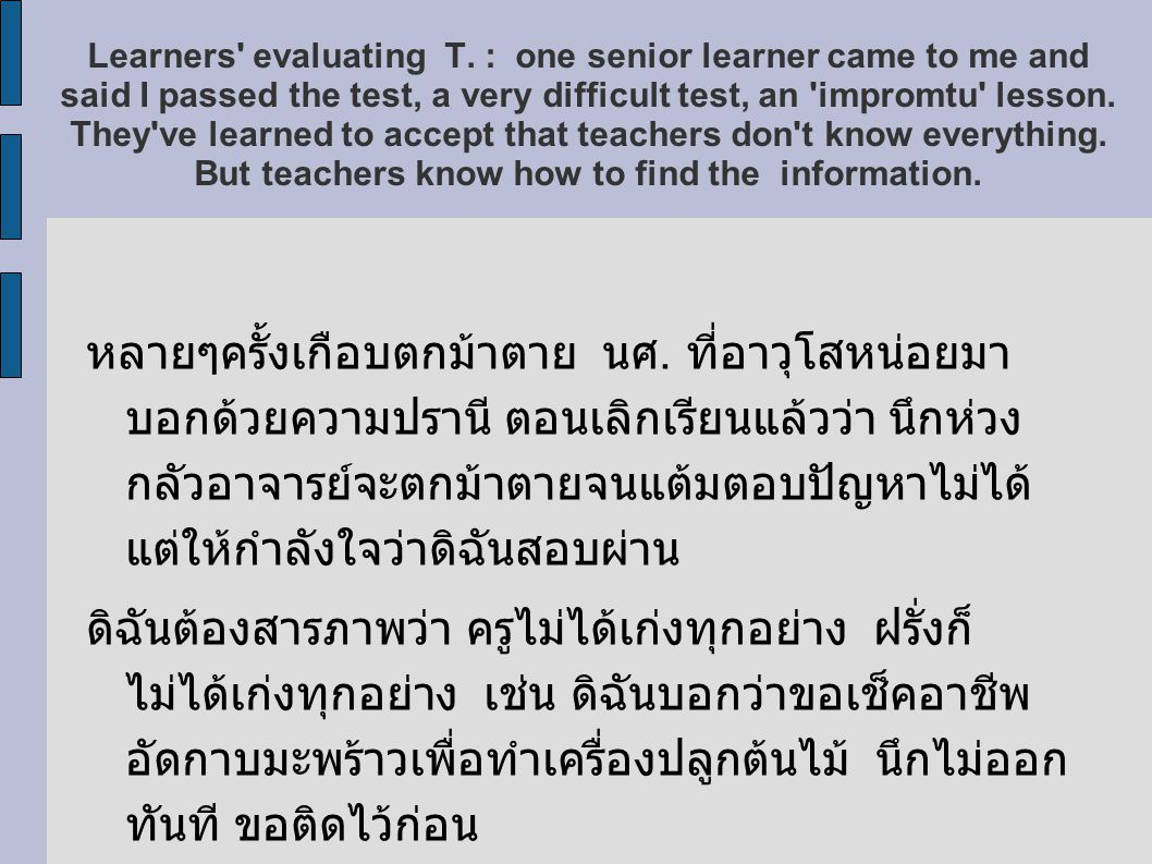 Learners evaluating T. : one senior learner came to me and said I passed the test, a very difficult test, an impromtu lesson. They ve learned to accept that teachers don t know everything. But teachers know how to find the information.