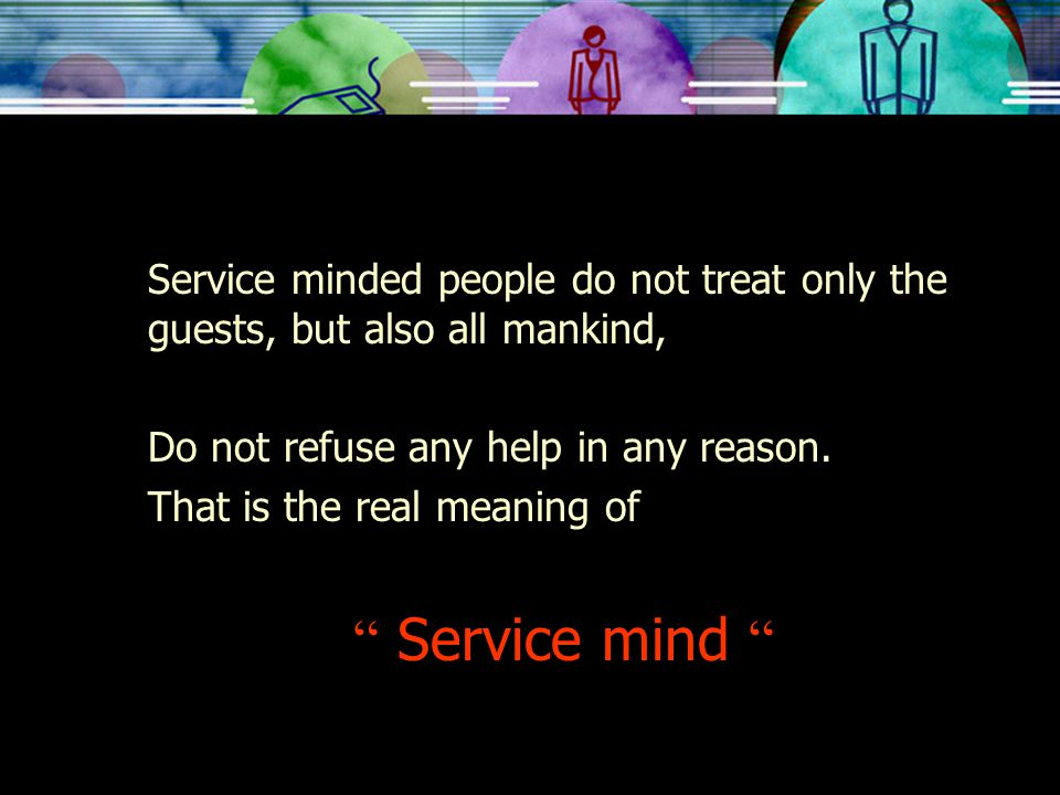 Service minded people do not treat only the guests, but also all mankind,