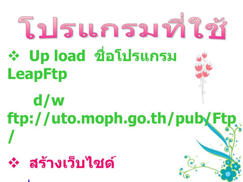Up load ชื่อโปรแกรม LeapFtp d/w ftp://uto.moph.go.th/pub/Ftp/