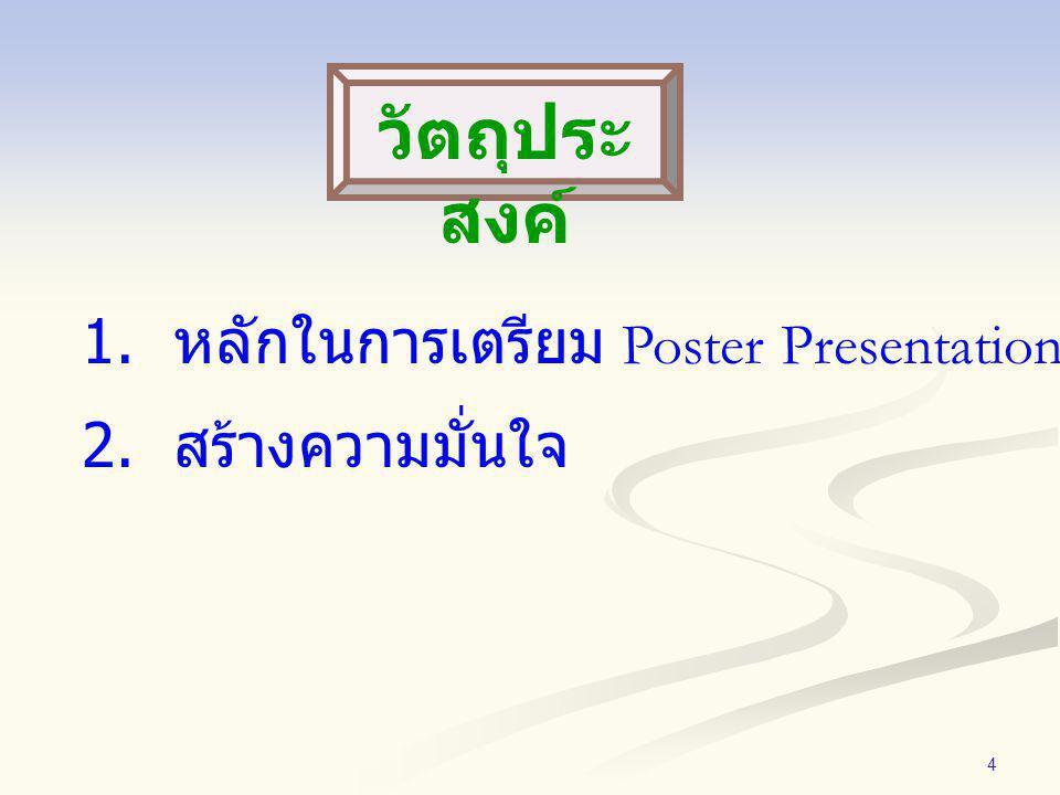 วัตถุประสงค์ 1. หลักในการเตรียม Poster Presentation 2. สร้างความมั่นใจ