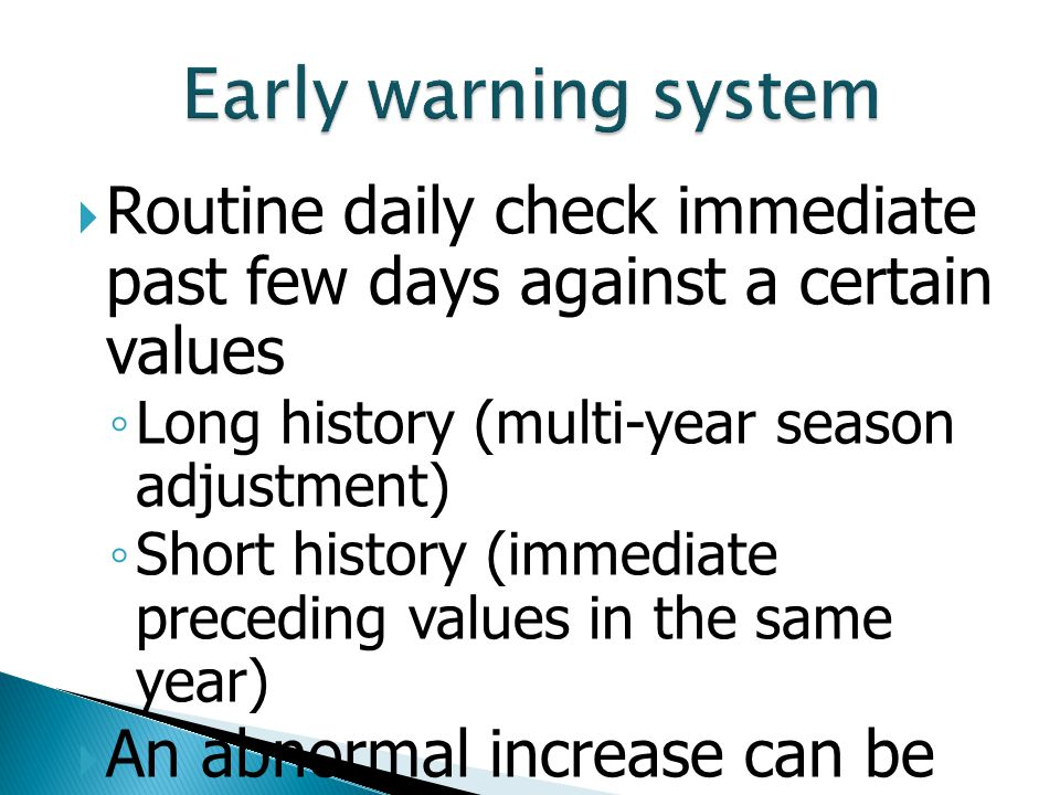 Early warning system Routine daily check immediate past few days against a certain values. Long history (multi-year season adjustment)
