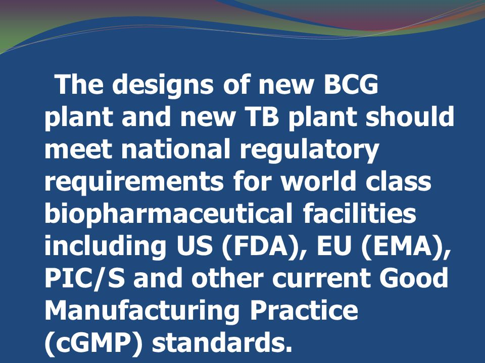 The designs of new BCG plant and new TB plant should meet national regulatory requirements for world class biopharmaceutical facilities including US (FDA), EU (EMA), PIC/S and other current Good Manufacturing Practice (cGMP) standards.