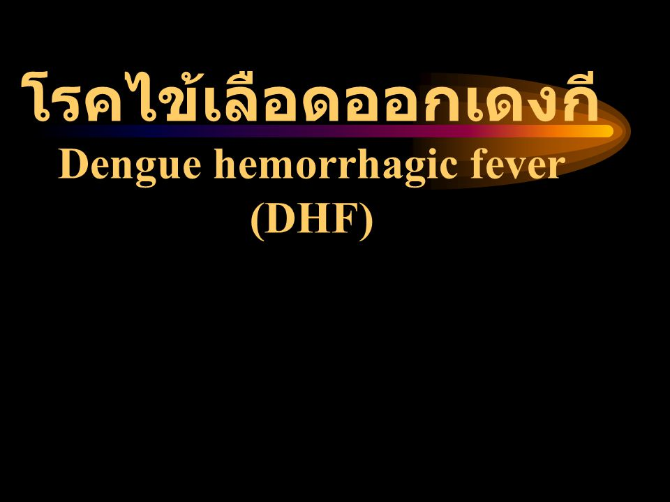 โรคไข้เลือดออกเดงกี Dengue hemorrhagic fever (DHF)