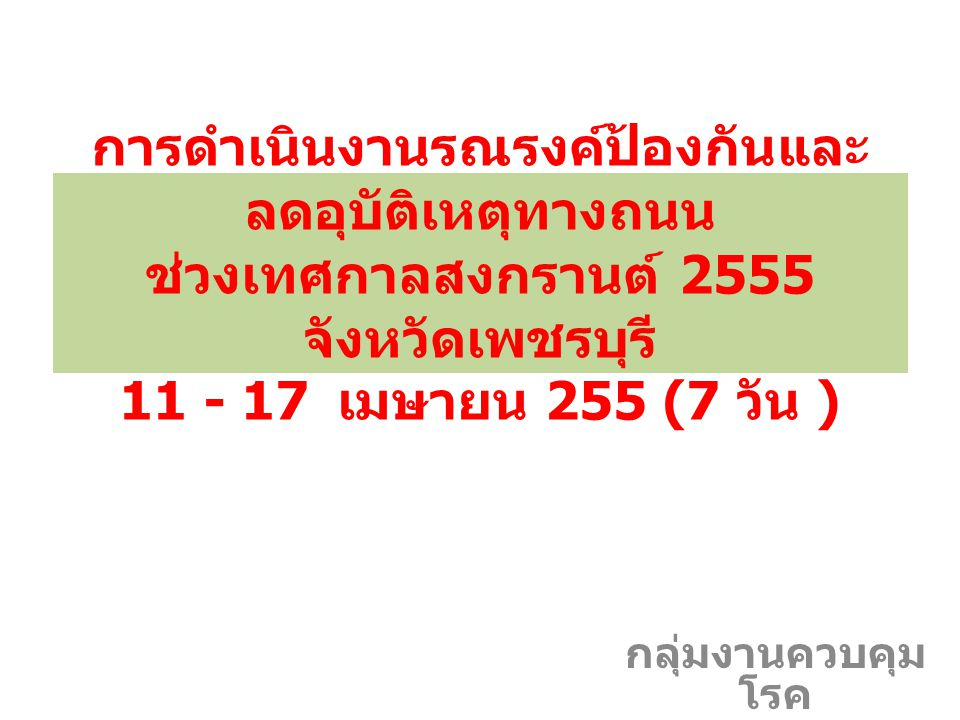 การดำเนินงานรณรงค์ป้องกันและลดอุบัติเหตุทางถนน ช่วงเทศกาลสงกรานต์ 2555 จังหวัดเพชรบุรี 11 - 17 เมษายน 255 (7 วัน )
