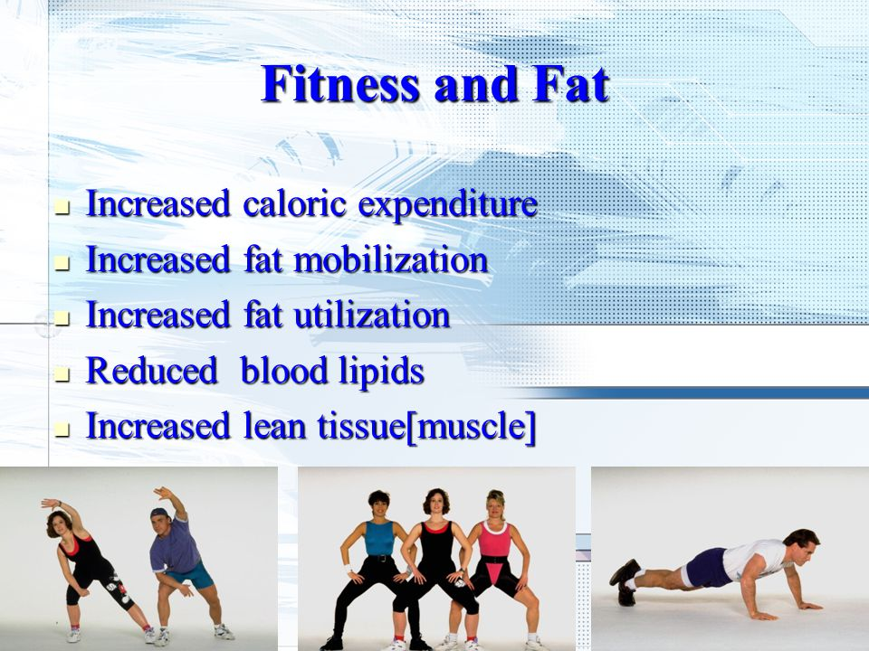Fitness and Fat Increased caloric expenditure