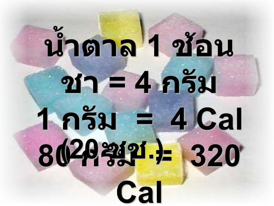 น้ำตาล 1 ช้อนชา = 4 กรัม 1 กรัม = 4 Cal 80 กรัม = 320 Cal