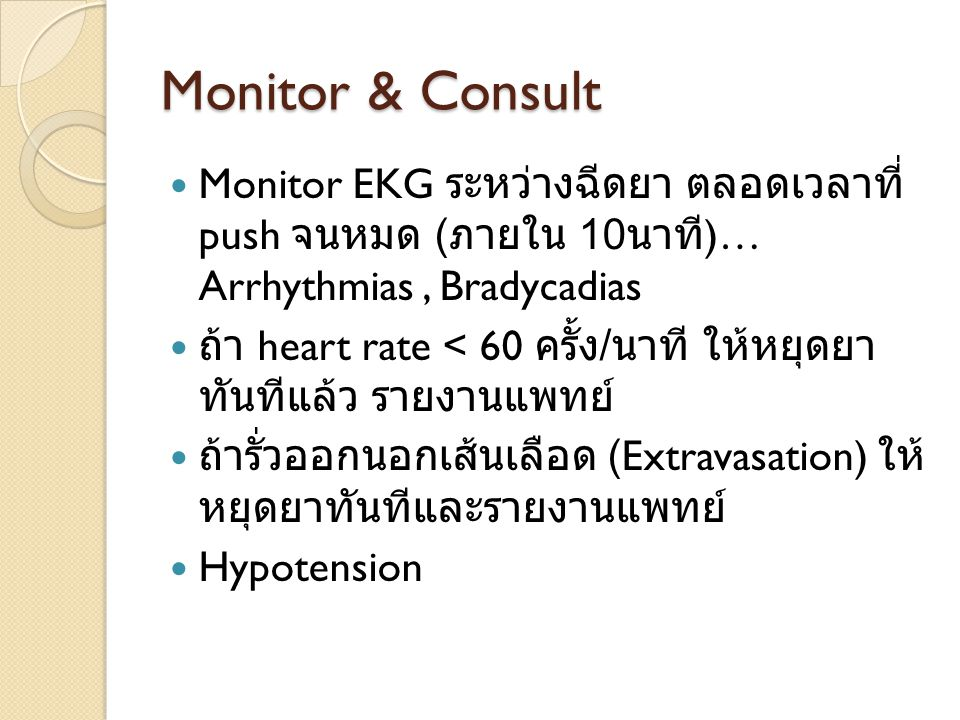 Monitor & Consult Monitor EKG ระหว่างฉีดยา ตลอดเวลาที่ push จน หมด (ภายใน 10นาที)… Arrhythmias , Bradycadias.