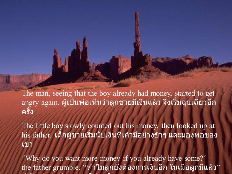 The man, seeing that the boy already had money, started to get angry again. ผู้เป็นพ่อเห็นว่าลูกชายมีเงินแล้ว จึงเริ่มฉุนเฉียวอีกครั้ง