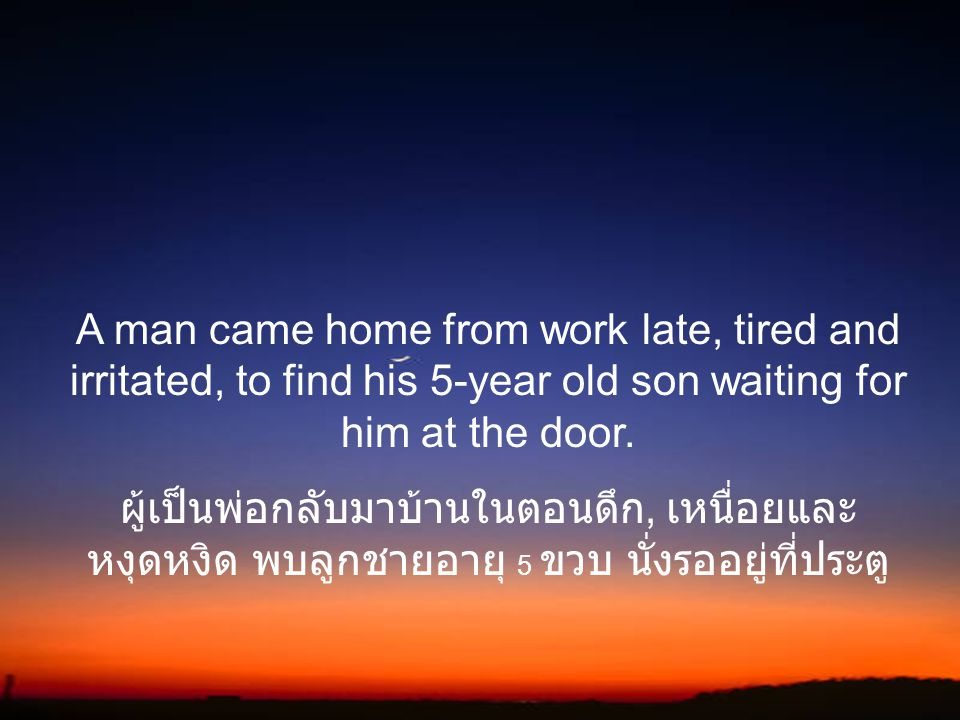 A man came home from work late, tired and irritated, to find his 5-year old son waiting for him at the door.