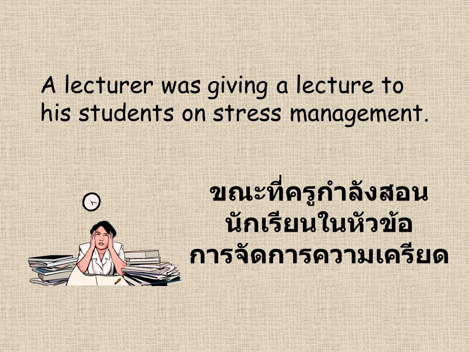 A lecturer was giving a lecture to his students on stress management.