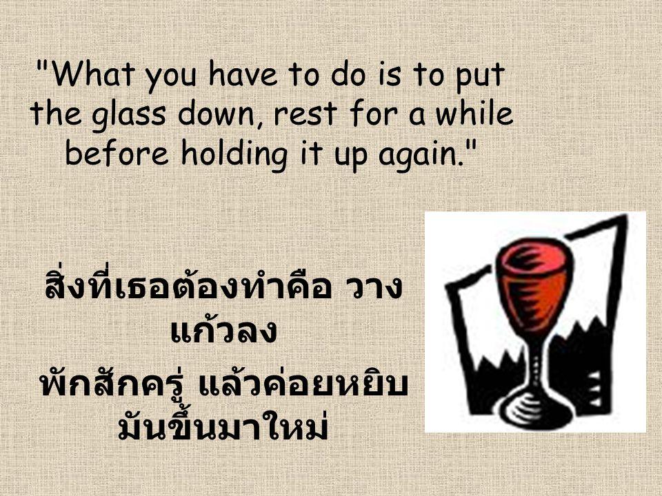 สิ่งที่เธอต้องทำคือ วางแก้วลง พักสักครู่ แล้วค่อยหยิบมันขึ้นมาใหม่