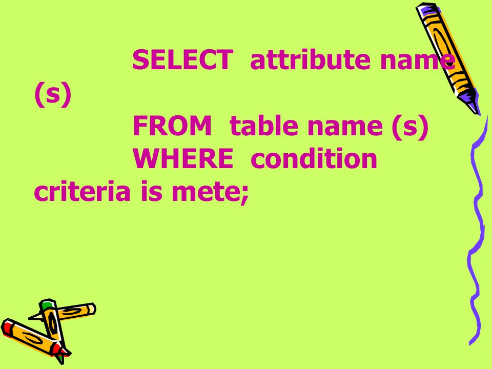 SELECT attribute name (s). FROM table name (s)