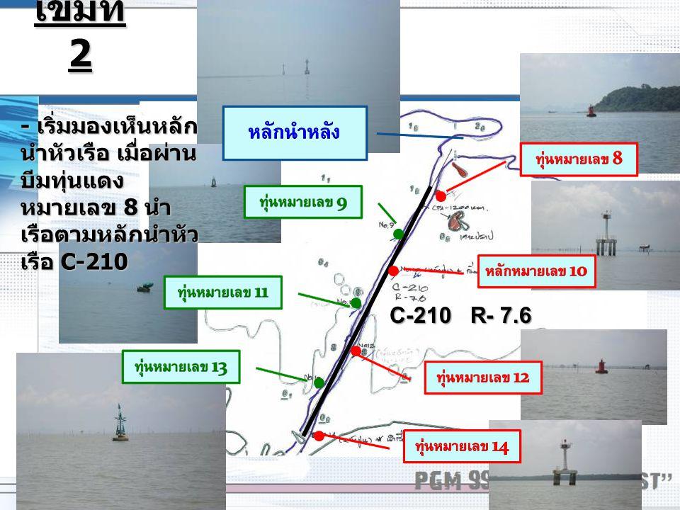 เข็มที่ 2 - เริ่มมองเห็นหลักนำหัวเรือ เมื่อผ่านบีมทุ่นแดงหมายเลข 8 นำเรือตามหลักนำหัวเรือ C-210.