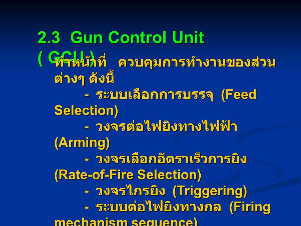 2.3 Gun Control Unit ( GCU ) ทำหน้าที่ ควบคุมการทำงานของส่วนต่างๆ ดังนี้ - ระบบเลือกการบรรจุ (Feed Selection)
