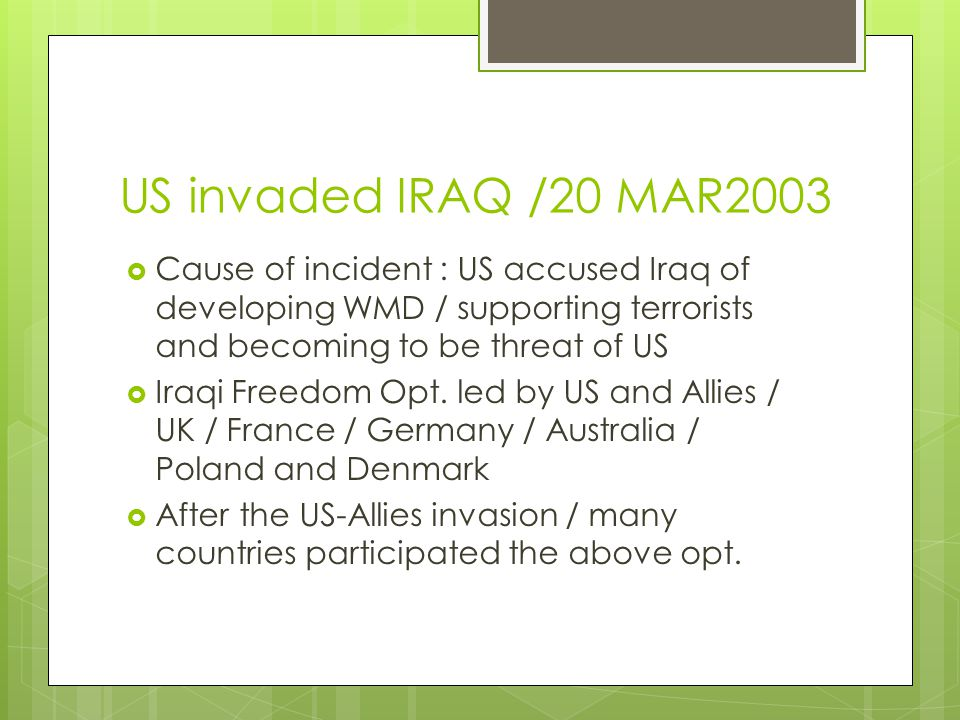 US invaded IRAQ /20 MAR2003 Cause of incident : US accused Iraq of developing WMD / supporting terrorists and becoming to be threat of US.