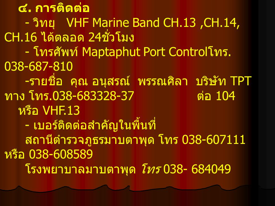 ๔. การติดต่อ - วิทยุ VHF Marine Band CH.13 ,CH.14, CH.16 ได้ตลอด 24ชั่วโมง. - โทรศัพท์ Maptaphut Port Controlโทร. 038-687-810.