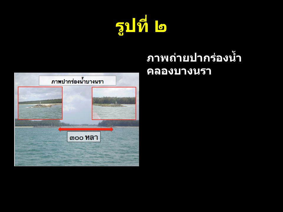 รูปที่ ๒ ภาพถ่ายปากร่องน้ำคลองบางนรา