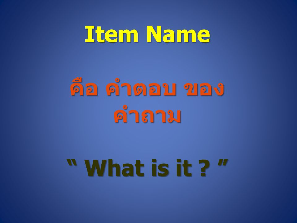 Item Name คือ คำตอบ ของ คำถาม What is it