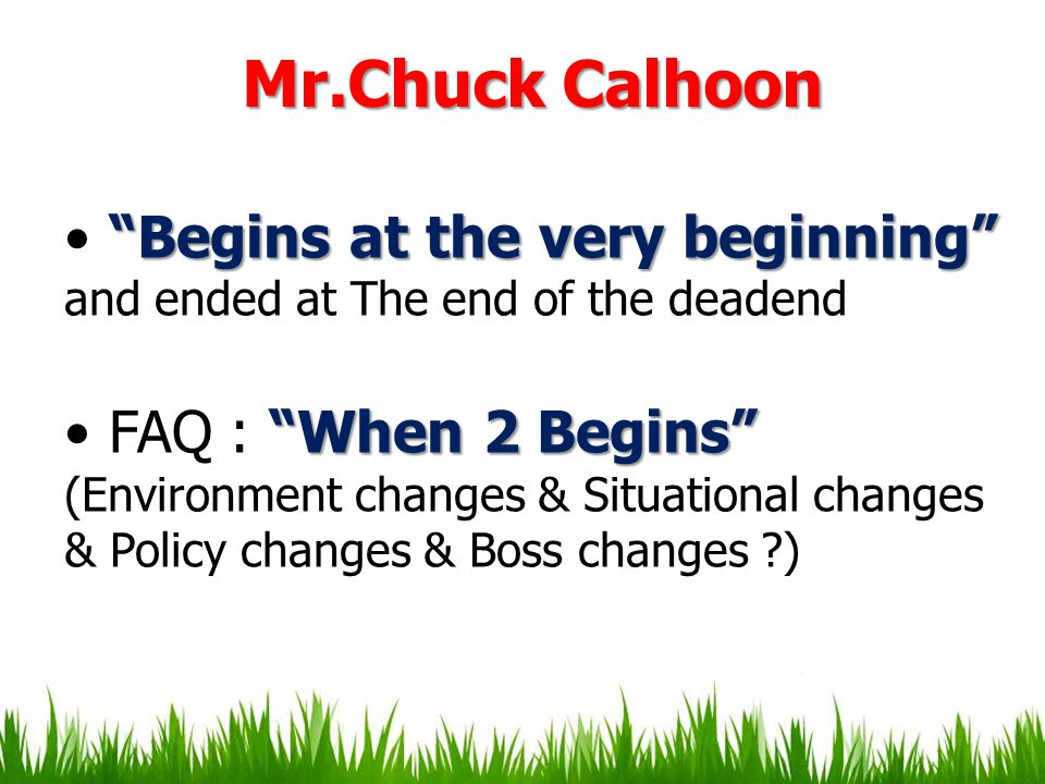 Mr.Chuck Calhoon Begins at the very beginning and ended at The end of the deadend. FAQ : When 2 Begins