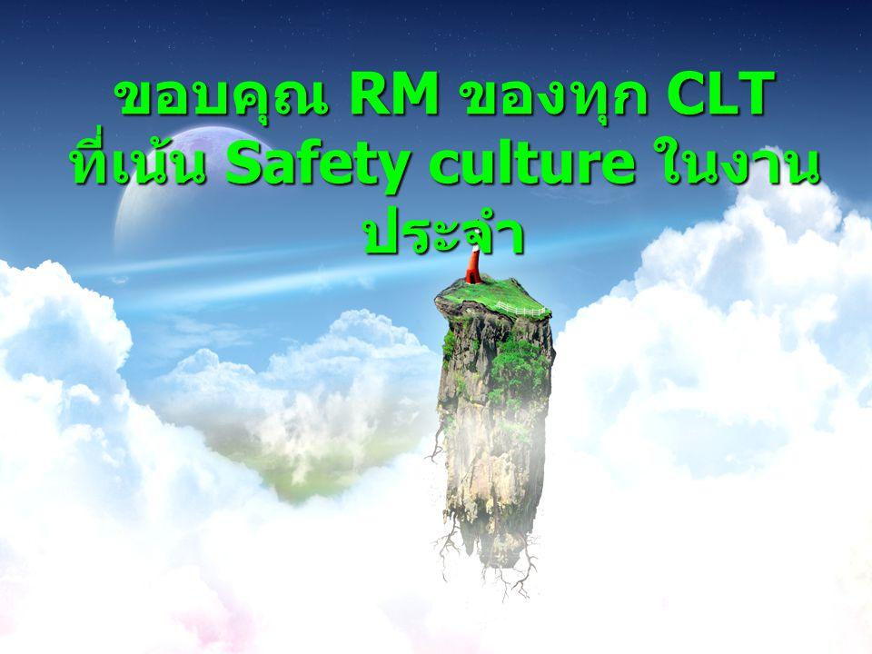 ขอบคุณ RM ของทุก CLT ที่เน้น Safety culture ในงานประจำ