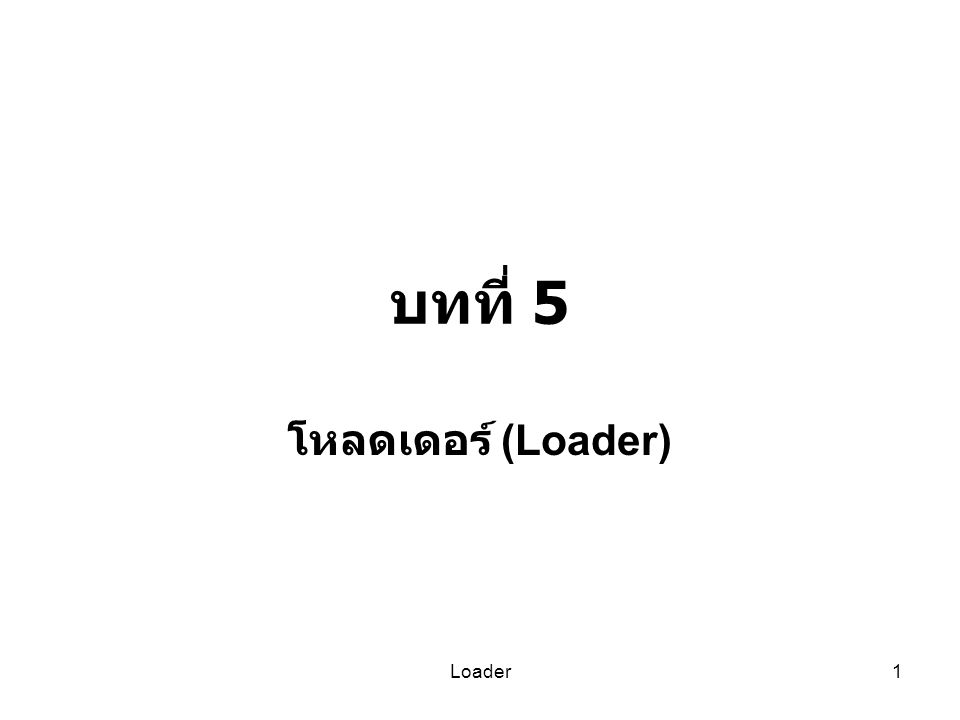 บทที่ 5 โหลดเดอร์ (Loader) Loader