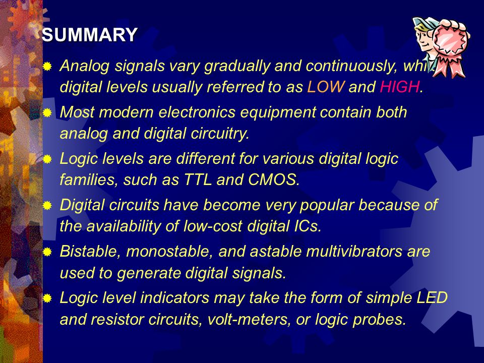 SUMMARY Analog signals vary gradually and continuously, while digital levels usually referred to as LOW and HIGH.