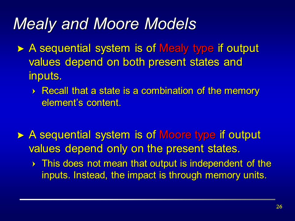 Mealy and Moore Models A sequential system is of Mealy type if output values depend on both present states and inputs.