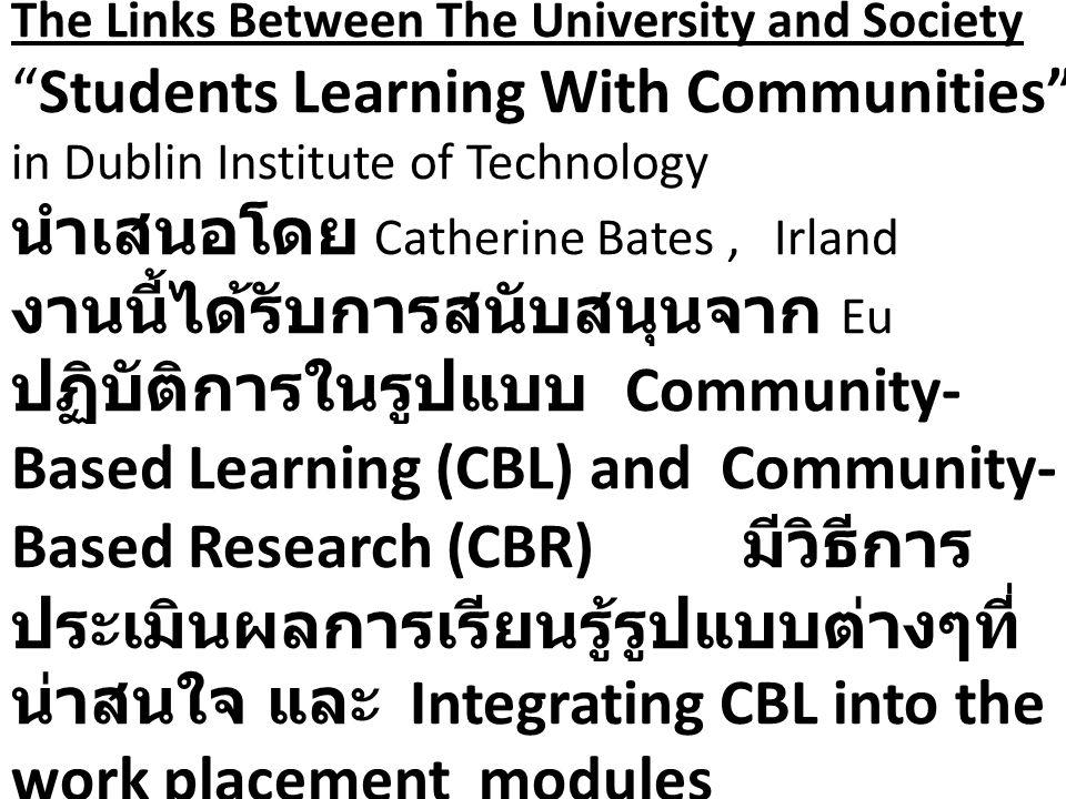 The Links Between The University and Society Students Learning With Communities in Dublin Institute of Technology นำเสนอโดย Catherine Bates , Irland งานนี้ได้รับการสนับสนุนจาก Eu ปฏิบัติการในรูปแบบ Community-Based Learning (CBL) and Community-Based Research (CBR) มีวิธีการประเมินผลการเรียนรู้รูปแบบต่างๆที่น่าสนใจ และ Integrating CBL into the work placement modules