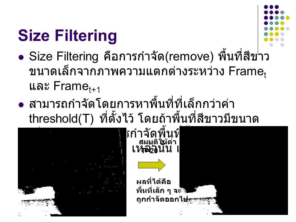 Size Filtering Size Filtering คือการกำจัด(remove) พื้นที่สีขาวขนาดเล็กจากภาพความแตกต่างระหว่าง Framet และ Framet+1.