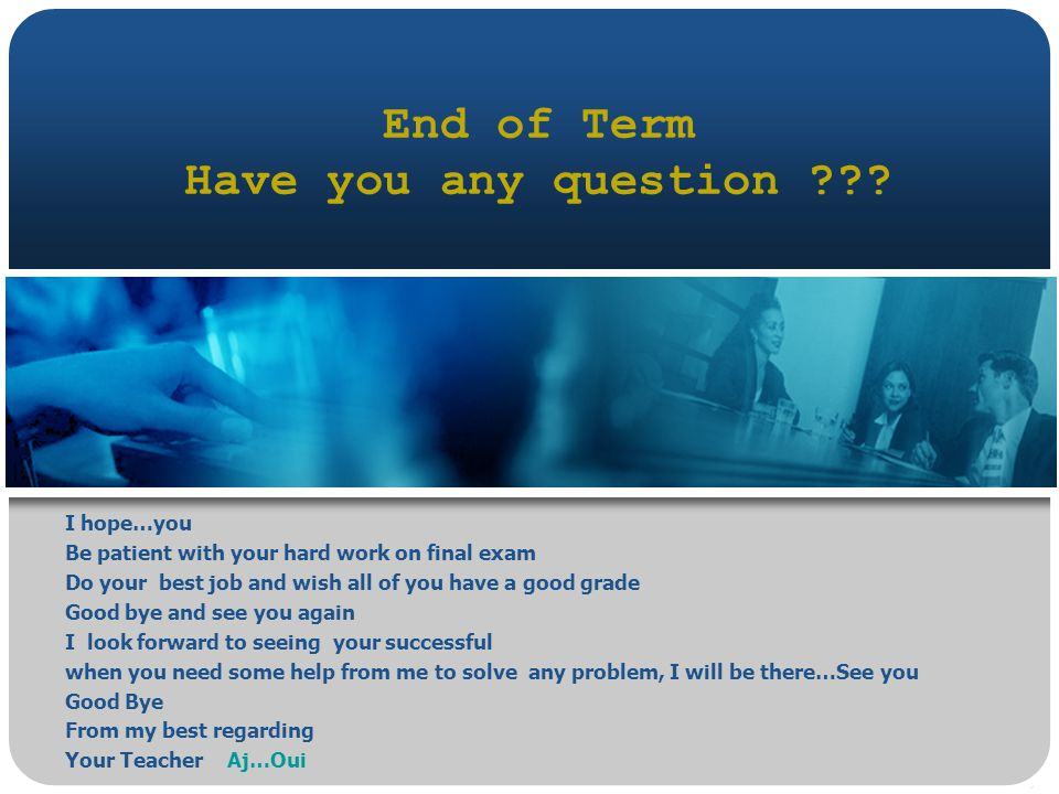 End of Term Have you any question