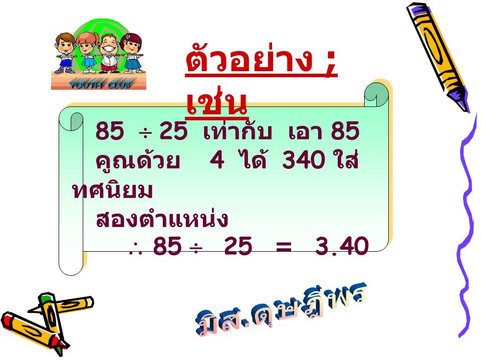 ตัวอย่าง ; เช่น 85  25 เท่ากับ เอา 85 คูณด้วย 4 ได้ 340 ใส่ทศนิยม