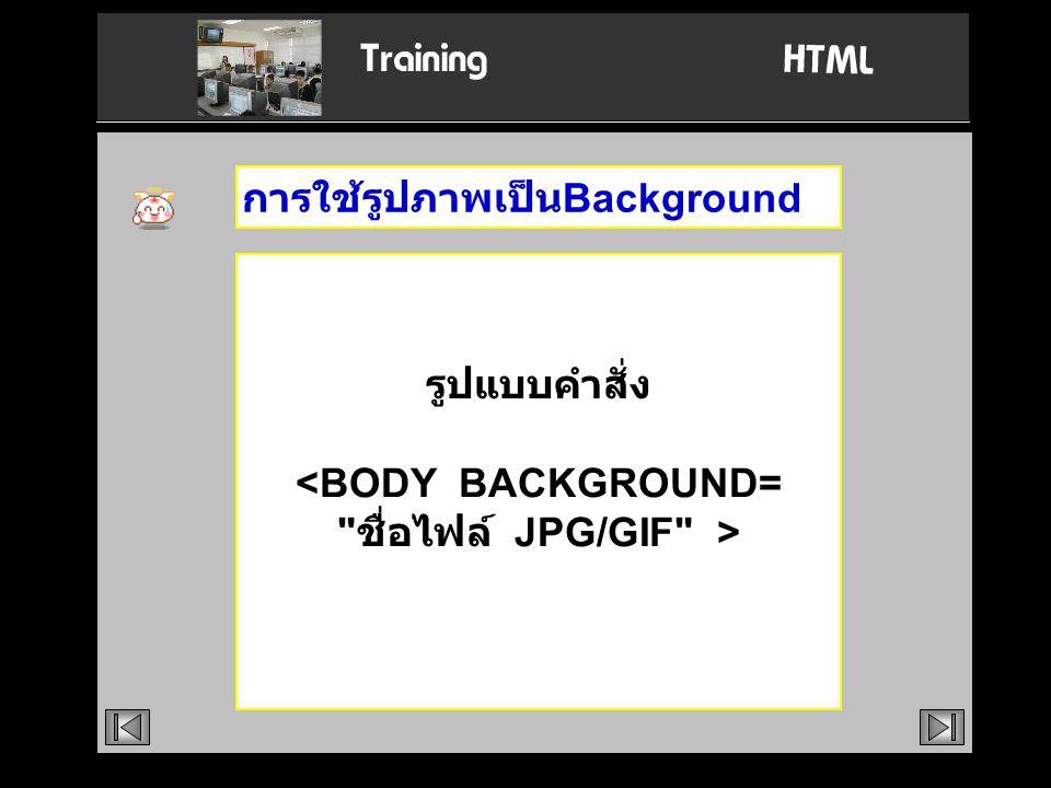 รูปแบบคำสั่ง <BODY BACKGROUND= ชื่อไฟล์ JPG/GIF >