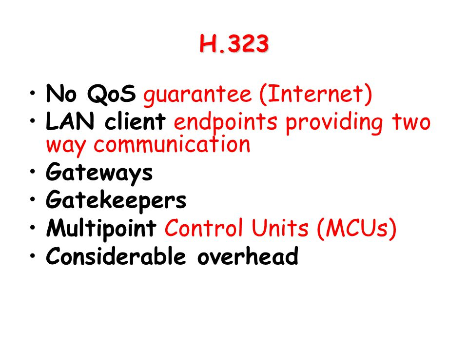 H.323 No QoS guarantee (Internet) LAN client endpoints providing two way communication. Gateways.