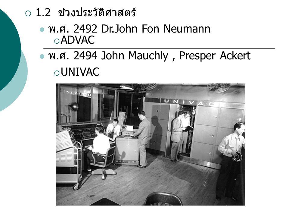 1.2 ช่วงประวัติศาสตร์ พ.ศ. 2492 Dr.John Fon Neumann. ADVAC. พ.ศ. 2494 John Mauchly , Presper Ackert.