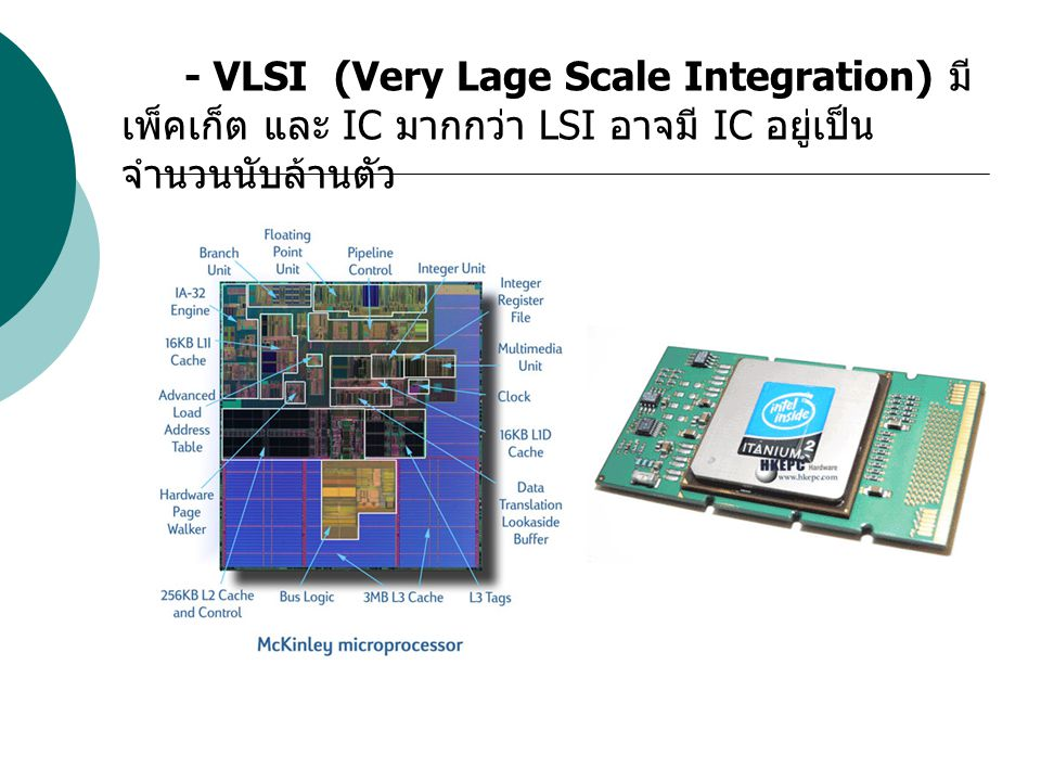 - VLSI (Very Lage Scale Integration) มี เพ็คเก็ต และ IC มากกว่า LSI อาจมี IC อยู่เป็นจำนวนนับล้านตัว
